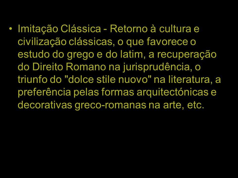 Imitação Clássica - Retorno à cultura e civilização clássicas, o que favorece o estudo do grego e do latim, a recuperação do Direito Romano na jurispr