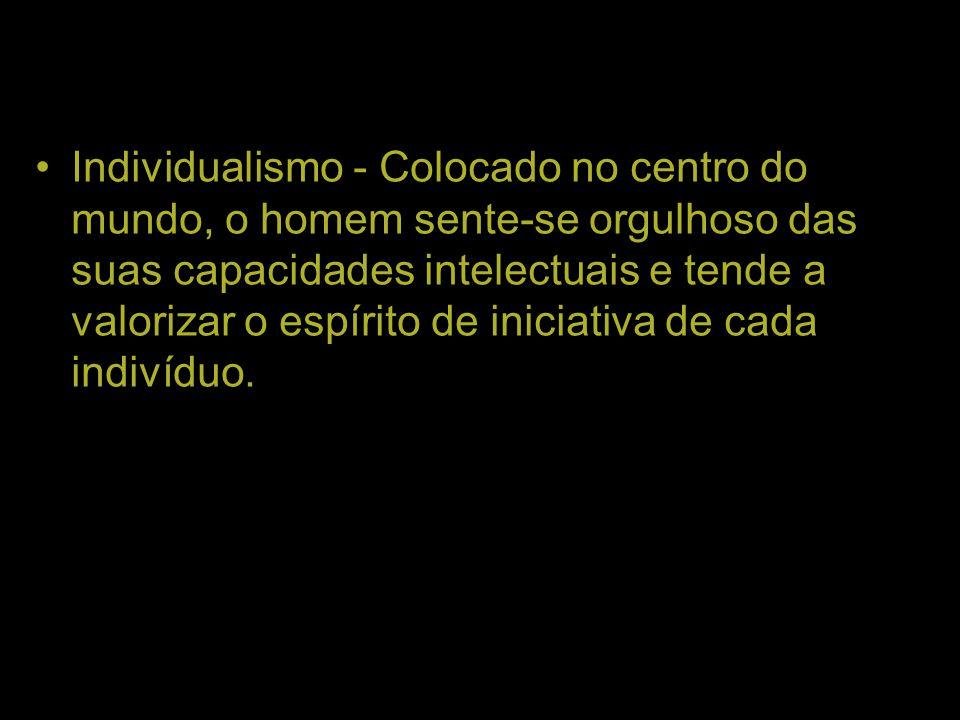 Individualismo - Colocado no centro do mundo, o homem sente-se orgulhoso das suas capacidades intelectuais e tende a valorizar o espírito de iniciativ