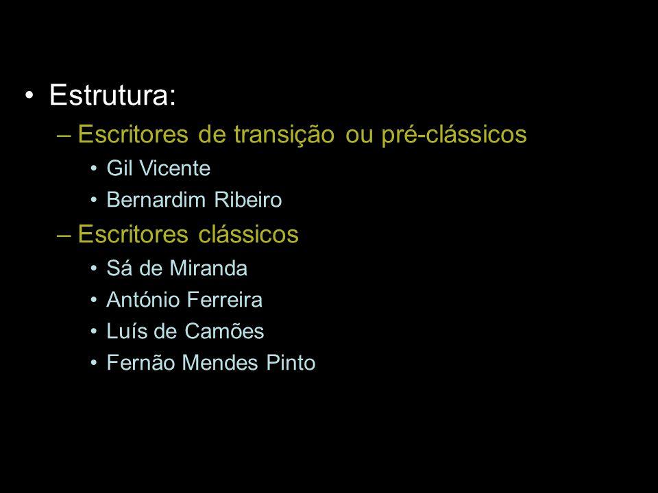 Estrutura: –Escritores de transição ou pré-clássicos Gil Vicente Bernardim Ribeiro –Escritores clássicos Sá de Miranda António Ferreira Luís de Camões