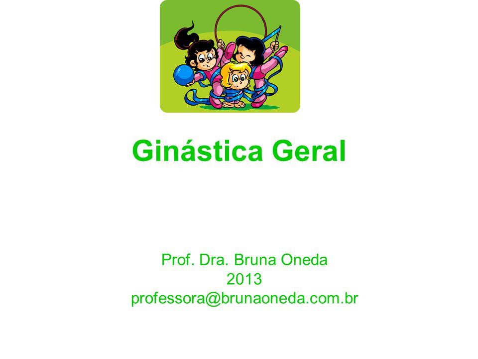 Ginástica Geral Prof. Dra. Bruna Oneda 2013 professora@brunaoneda.com.br