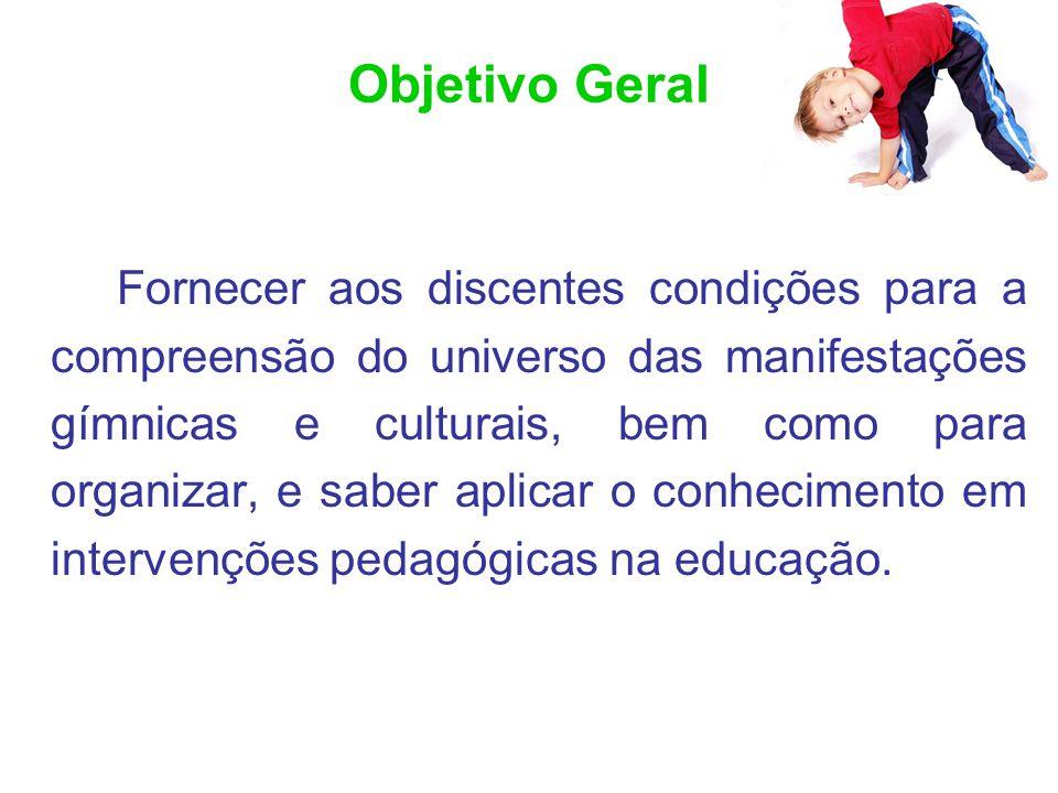 Objetivo Geral Fornecer aos discentes condições para a compreensão do universo das manifestações gímnicas e culturais, bem como para organizar, e sabe