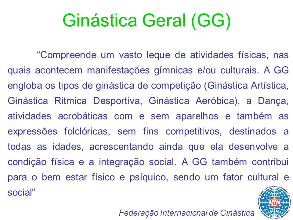 Ginástica Geral (GG) Federação Internacional de Ginástica Compreende um vasto leque de atividades físicas, nas quais acontecem manifestações gímnicas