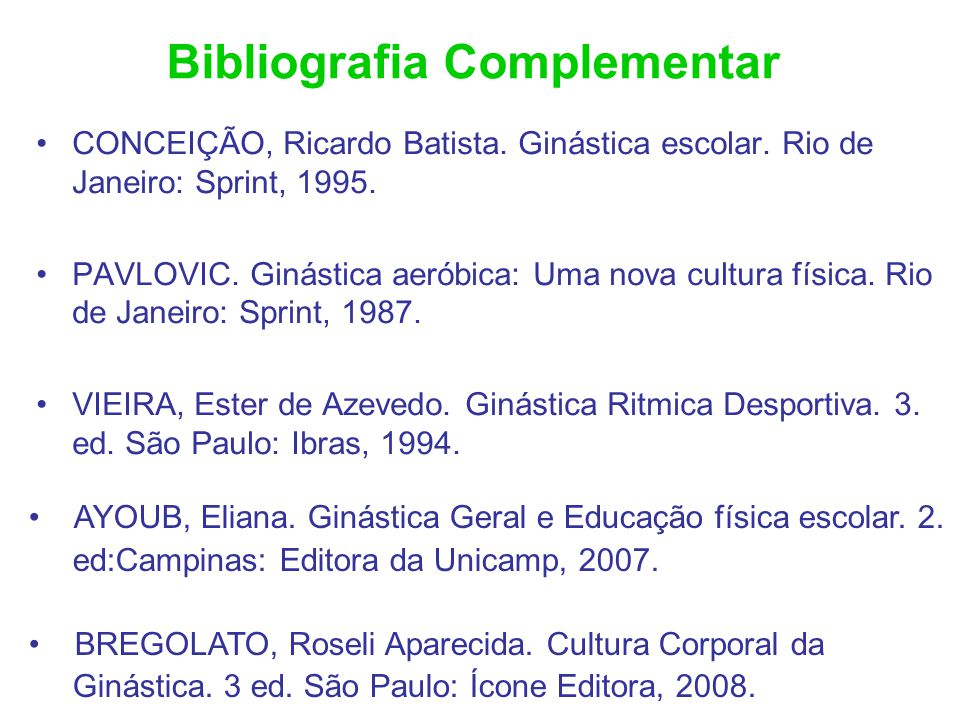 Bibliografia Complementar CONCEIÇÃO, Ricardo Batista. Ginástica escolar. Rio de Janeiro: Sprint, 1995. PAVLOVIC. Ginástica aeróbica: Uma nova cultura