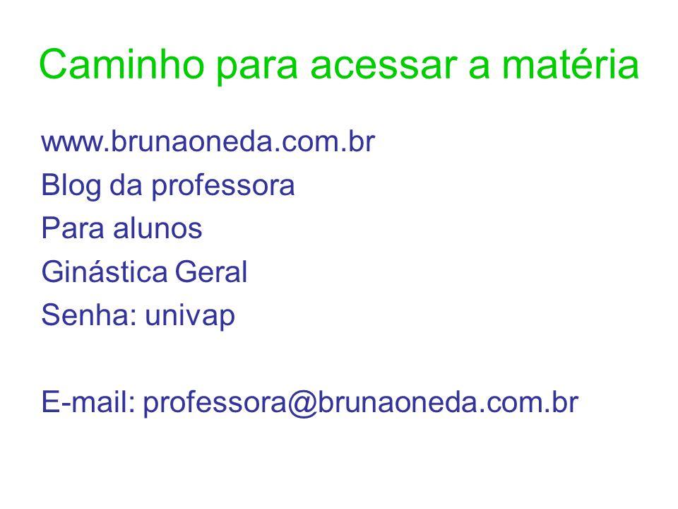 Caminho para acessar a matéria www.brunaoneda.com.br Blog da professora Para alunos Ginástica Geral Senha: univap E-mail: professora@brunaoneda.com.br