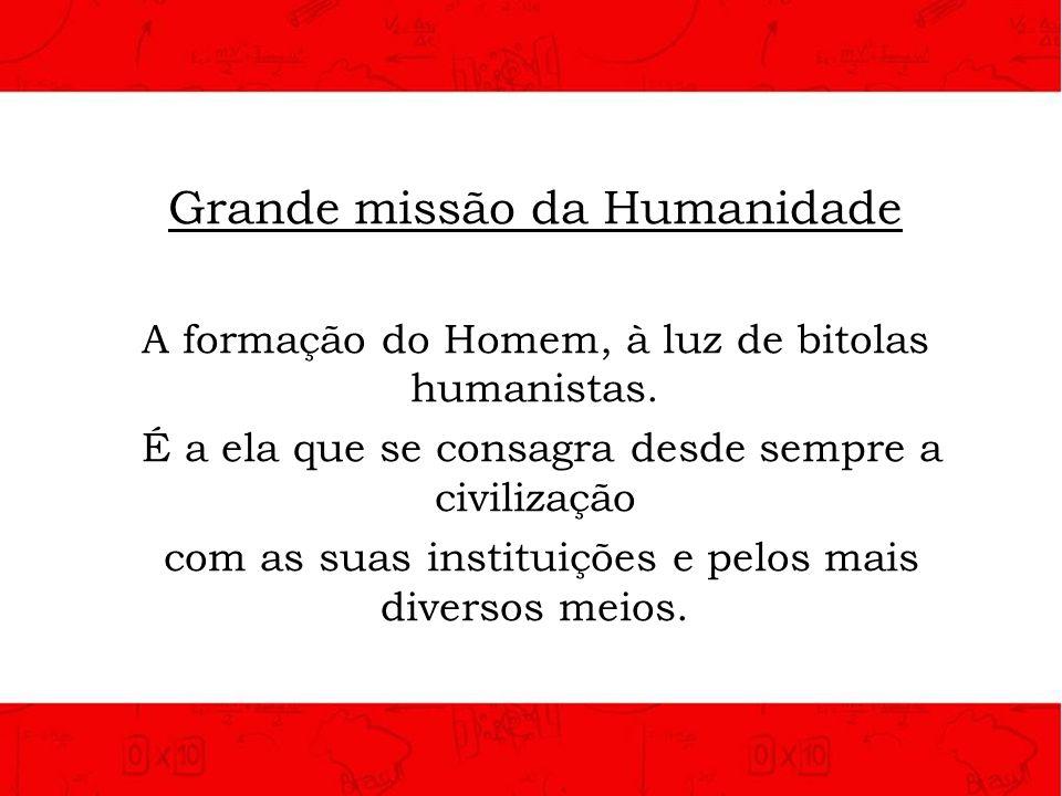Grande missão da Humanidade A formação do Homem, à luz de bitolas humanistas. É a ela que se consagra desde sempre a civilização com as suas instituiç
