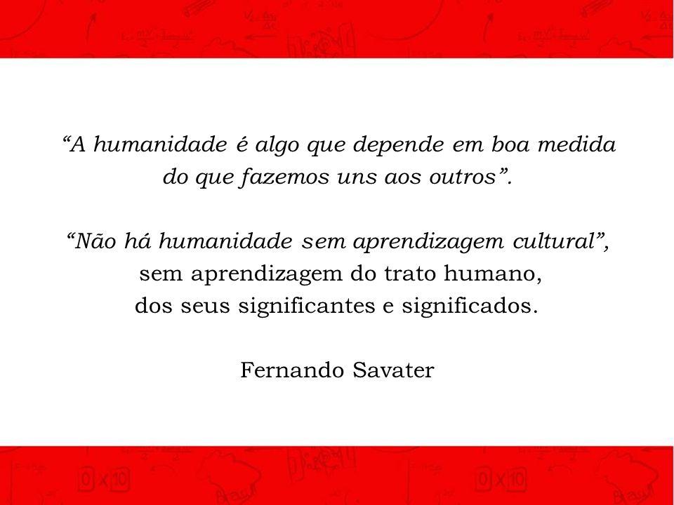 A humanidade é algo que depende em boa medida do que fazemos uns aos outros. Não há humanidade sem aprendizagem cultural, sem aprendizagem do trato hu
