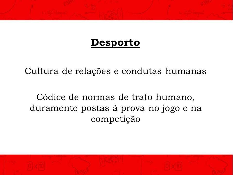 Desporto Cultura de relações e condutas humanas Códice de normas de trato humano, duramente postas à prova no jogo e na competição