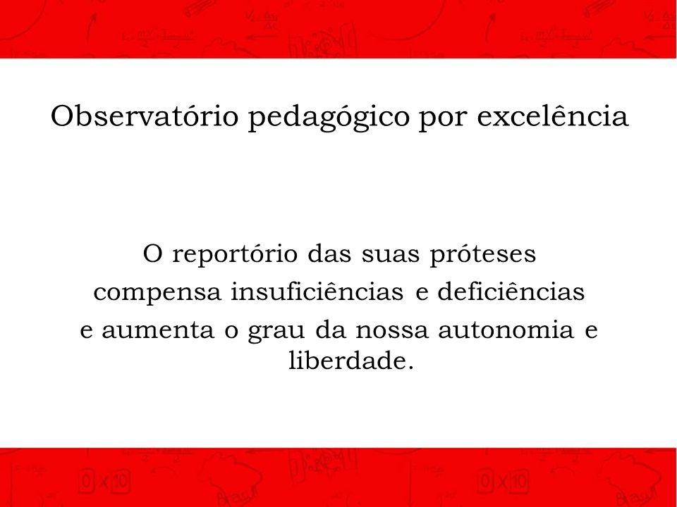 Observatório pedagógico por excelência O reportório das suas próteses compensa insuficiências e deficiências e aumenta o grau da nossa autonomia e lib