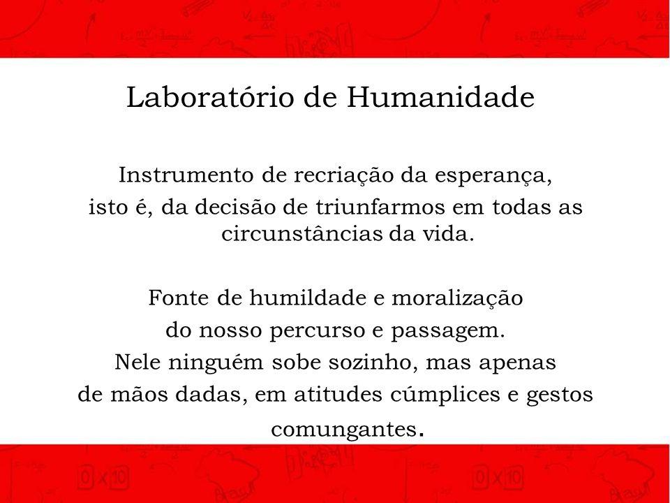 Laboratório de Humanidade Instrumento de recriação da esperança, isto é, da decisão de triunfarmos em todas as circunstâncias da vida. Fonte de humild