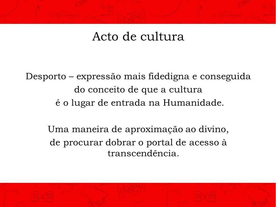 Acto de cultura Desporto – expressão mais fidedigna e conseguida do conceito de que a cultura é o lugar de entrada na Humanidade. Uma maneira de aprox