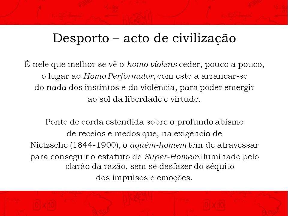 Desporto – acto de civilização É nele que melhor se vê o homo violens ceder, pouco a pouco, o lugar ao Homo Performator, com este a arrancar-se do nad