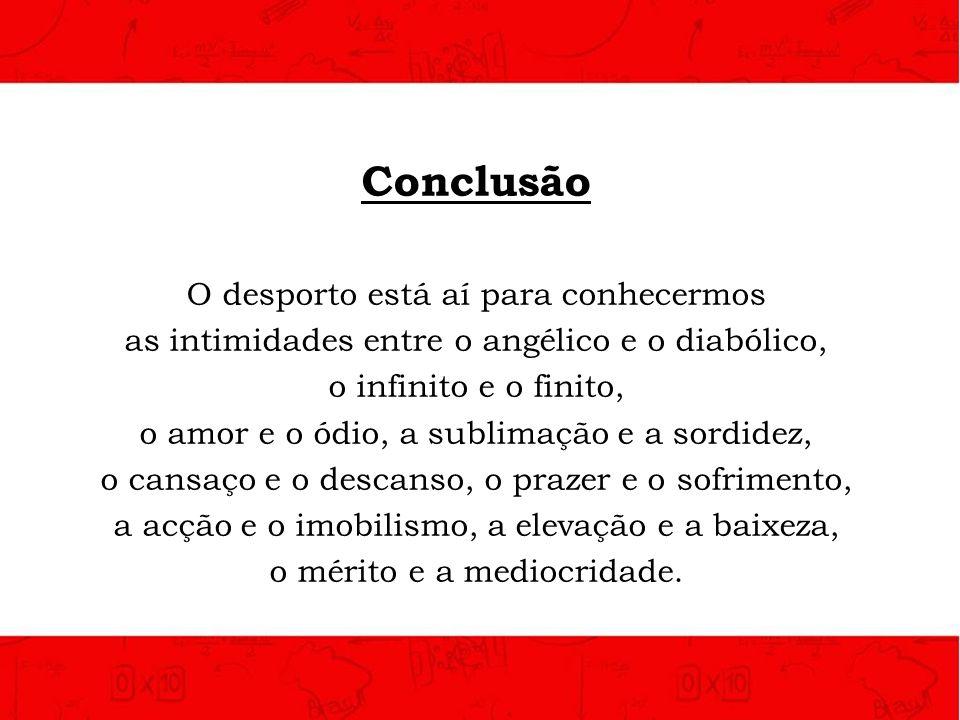 Conclusão O desporto está aí para conhecermos as intimidades entre o angélico e o diabólico, o infinito e o finito, o amor e o ódio, a sublimação e a