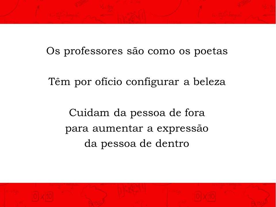 Os professores são como os poetas Têm por ofício configurar a beleza Cuidam da pessoa de fora para aumentar a expressão da pessoa de dentro