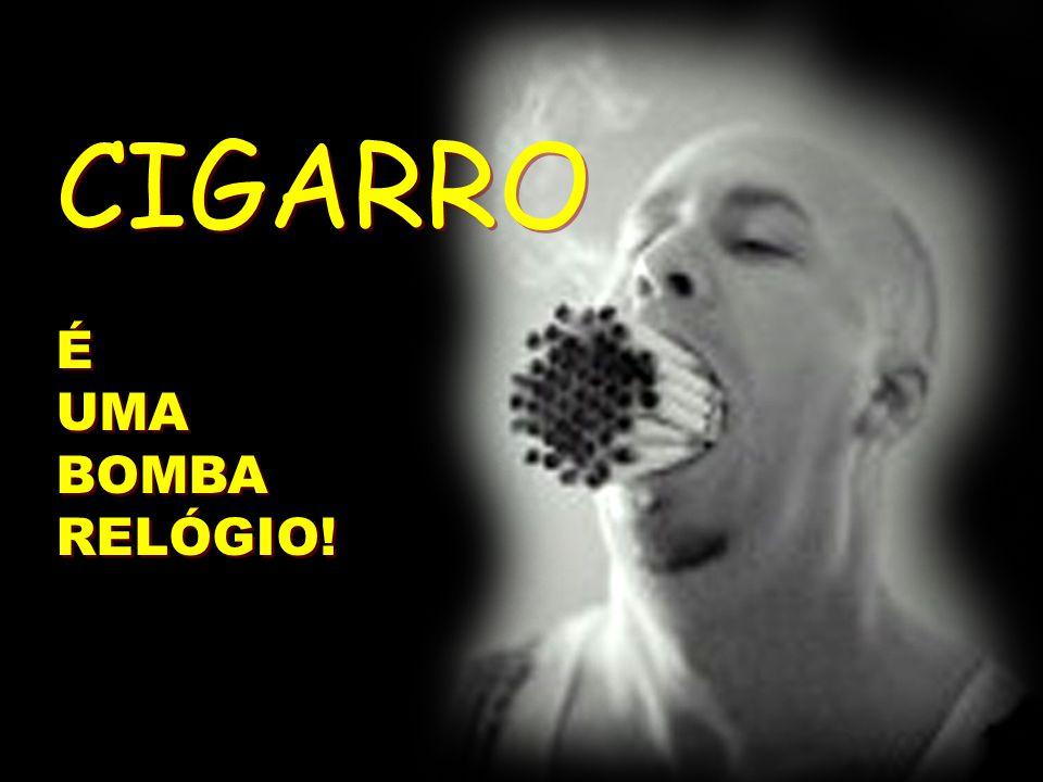CIGARRO É UMA BOMBA RELÓGIO! CIGARRO É UMA BOMBA RELÓGIO!