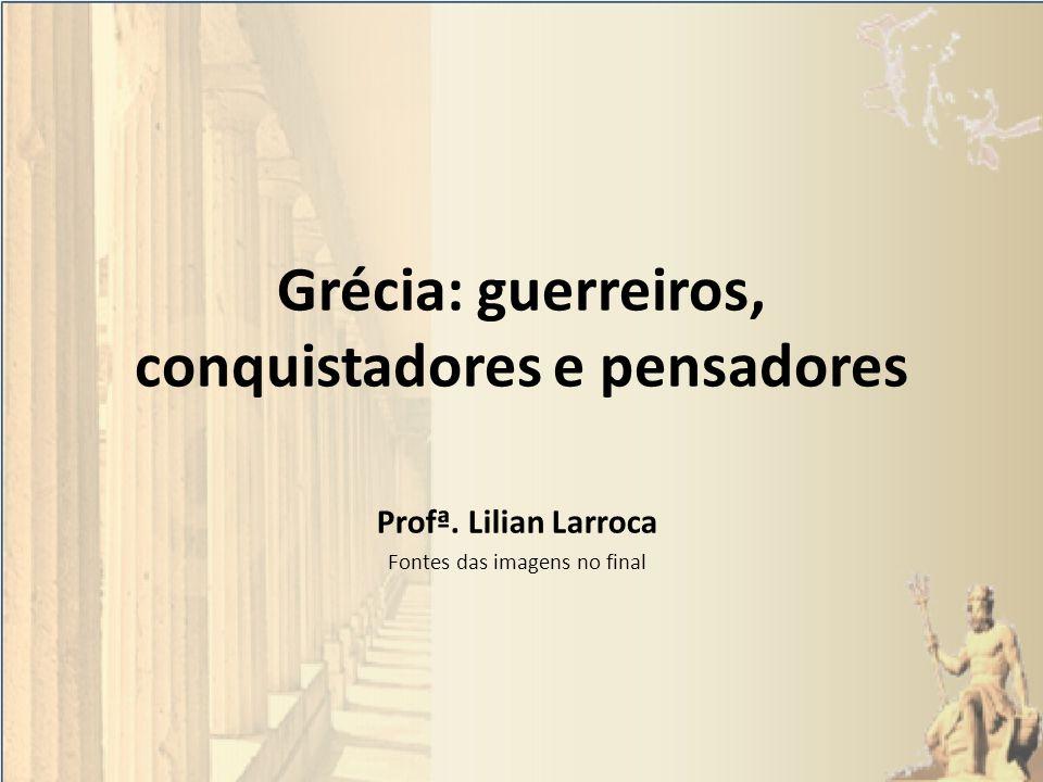 Grécia: guerreiros, conquistadores e pensadores Profª. Lilian Larroca Fontes das imagens no final