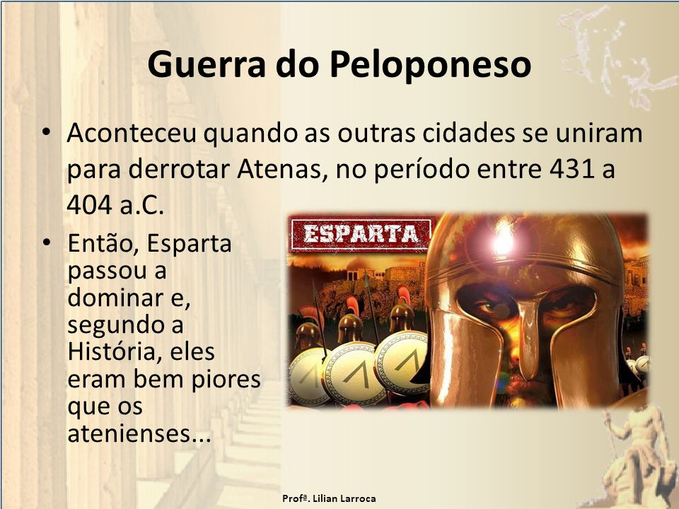 Guerra do Peloponeso Aconteceu quando as outras cidades se uniram para derrotar Atenas, no período entre 431 a 404 a.C. Então, Esparta passou a domina