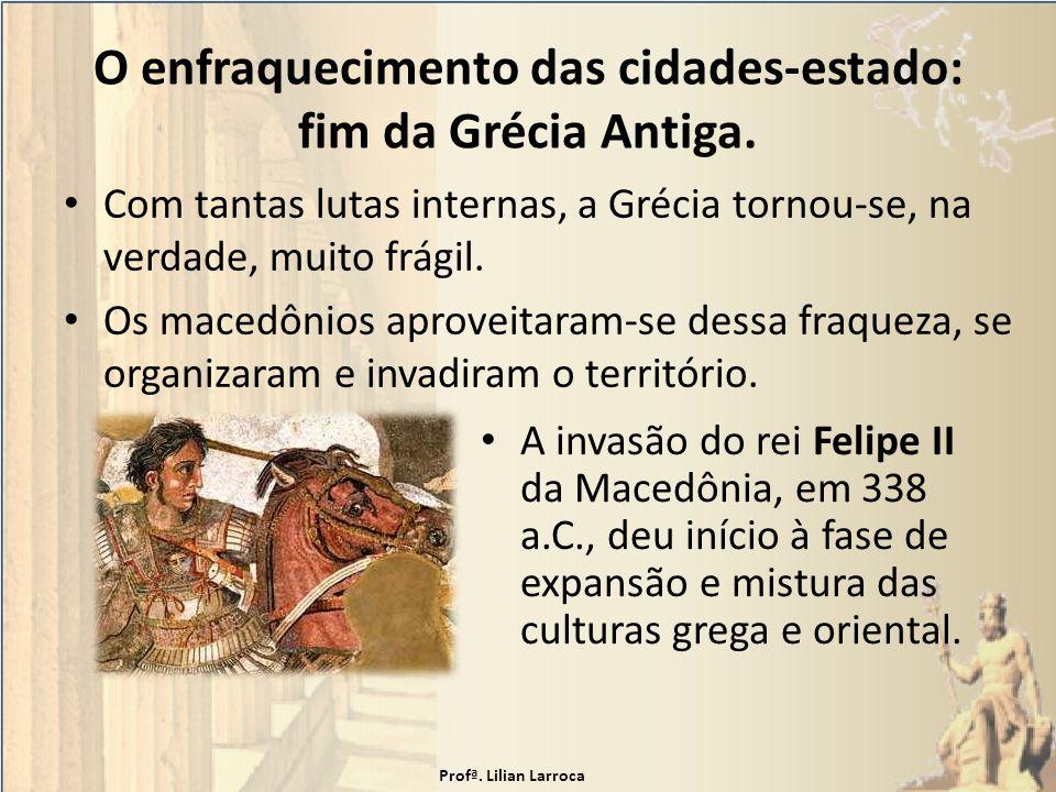 O enfraquecimento das cidades-estado: fim da Grécia Antiga. Com tantas lutas internas, a Grécia tornou-se, na verdade, muito frágil. Os macedônios apr