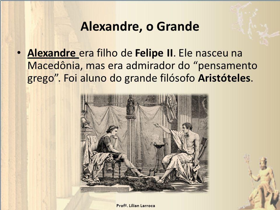 Alexandre, o Grande Alexandre era filho de Felipe II. Ele nasceu na Macedônia, mas era admirador do pensamento grego. Foi aluno do grande filósofo Ari