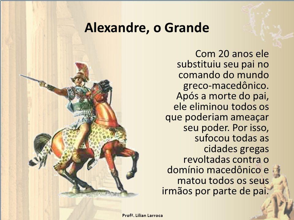 Alexandre, o Grande Com 20 anos ele substituiu seu pai no comando do mundo greco-macedônico. Após a morte do pai, ele eliminou todos os que poderiam a