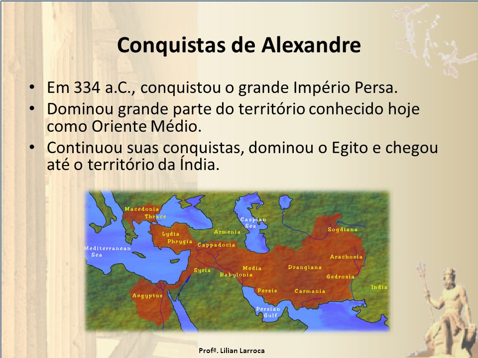 Conquistas de Alexandre Em 334 a.C., conquistou o grande Império Persa. Dominou grande parte do território conhecido hoje como Oriente Médio. Continuo