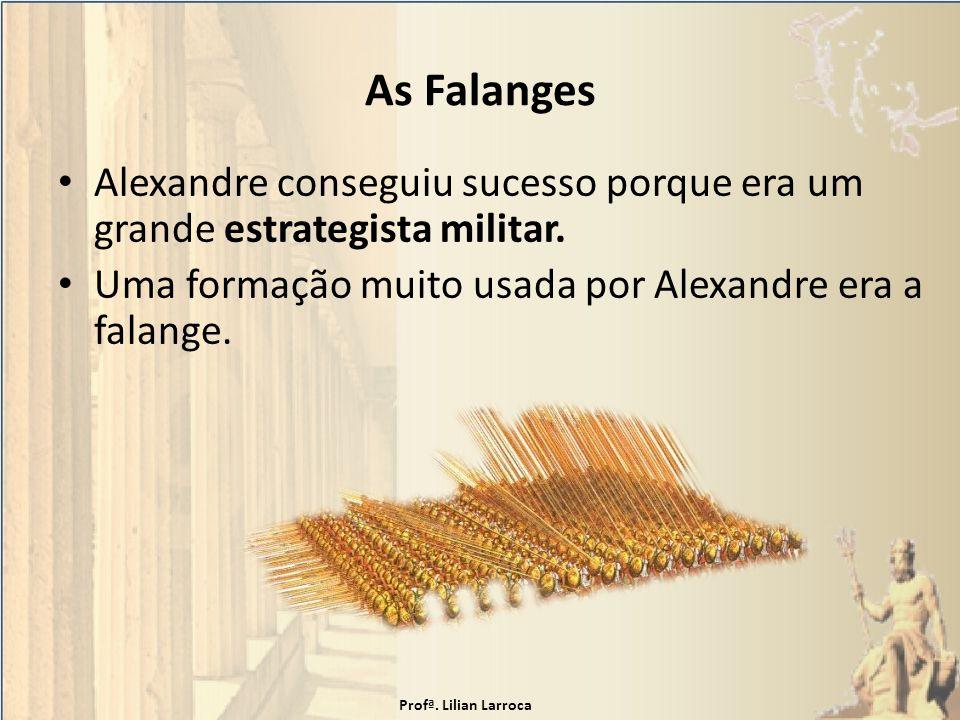 As Falanges Alexandre conseguiu sucesso porque era um grande estrategista militar. Uma formação muito usada por Alexandre era a falange. Profª. Lilian