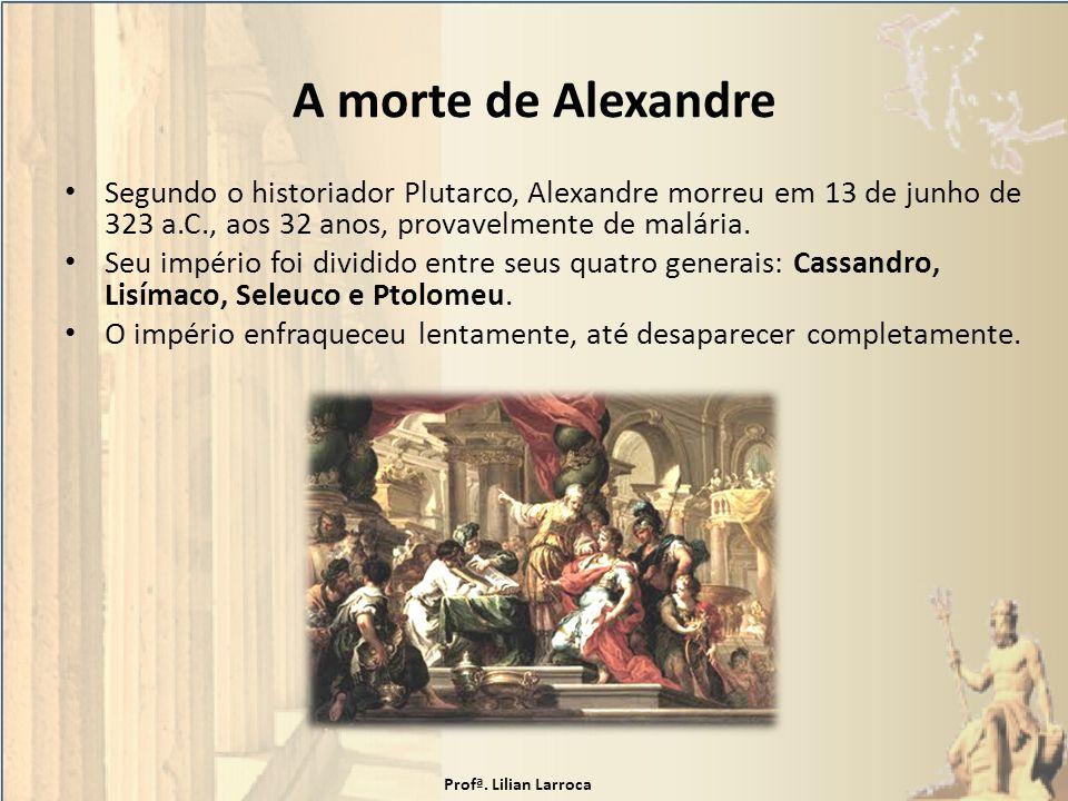 A morte de Alexandre Segundo o historiador Plutarco, Alexandre morreu em 13 de junho de 323 a.C., aos 32 anos, provavelmente de malária. Seu império f