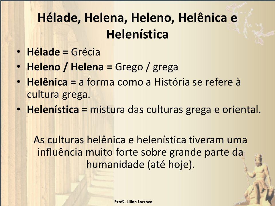 Hélade, Helena, Heleno, Helênica e Helenística Hélade = Grécia Heleno / Helena = Grego / grega Helênica = a forma como a História se refere à cultura