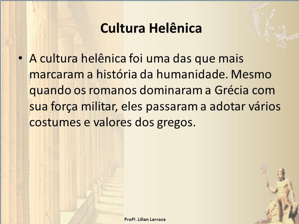 Cultura Helênica A cultura helênica foi uma das que mais marcaram a história da humanidade. Mesmo quando os romanos dominaram a Grécia com sua força m