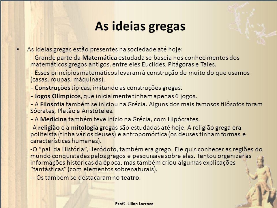 As ideias gregas As ideias gregas estão presentes na sociedade até hoje: - Grande parte da Matemática estudada se baseia nos conhecimentos dos matemát
