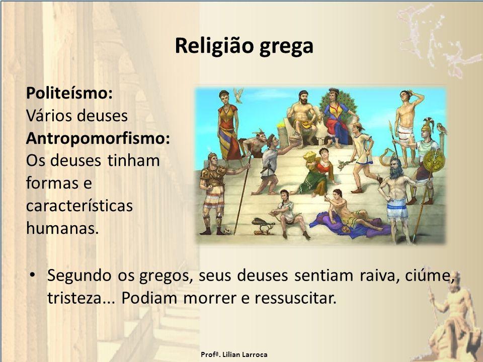 Religião grega Segundo os gregos, seus deuses sentiam raiva, ciúme, tristeza... Podiam morrer e ressuscitar. Politeísmo: Vários deuses Antropomorfismo