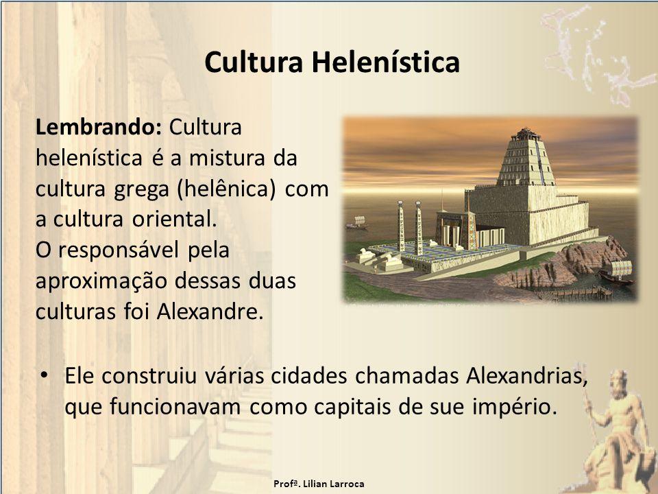 Cultura Helenística Ele construiu várias cidades chamadas Alexandrias, que funcionavam como capitais de sue império. Lembrando: Cultura helenística é