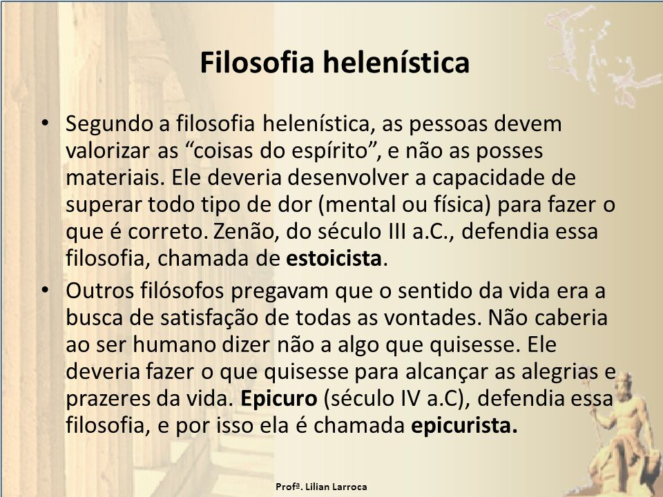 Filosofia helenística Segundo a filosofia helenística, as pessoas devem valorizar as coisas do espírito, e não as posses materiais. Ele deveria desenv