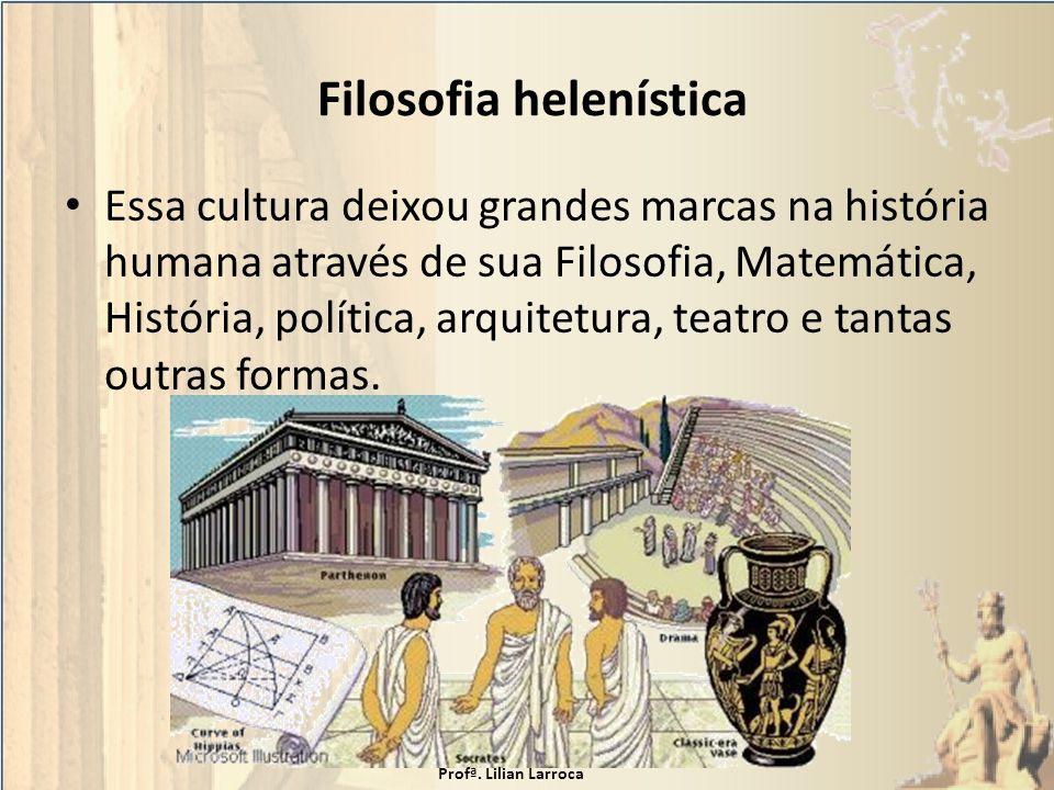 Filosofia helenística Essa cultura deixou grandes marcas na história humana através de sua Filosofia, Matemática, História, política, arquitetura, tea