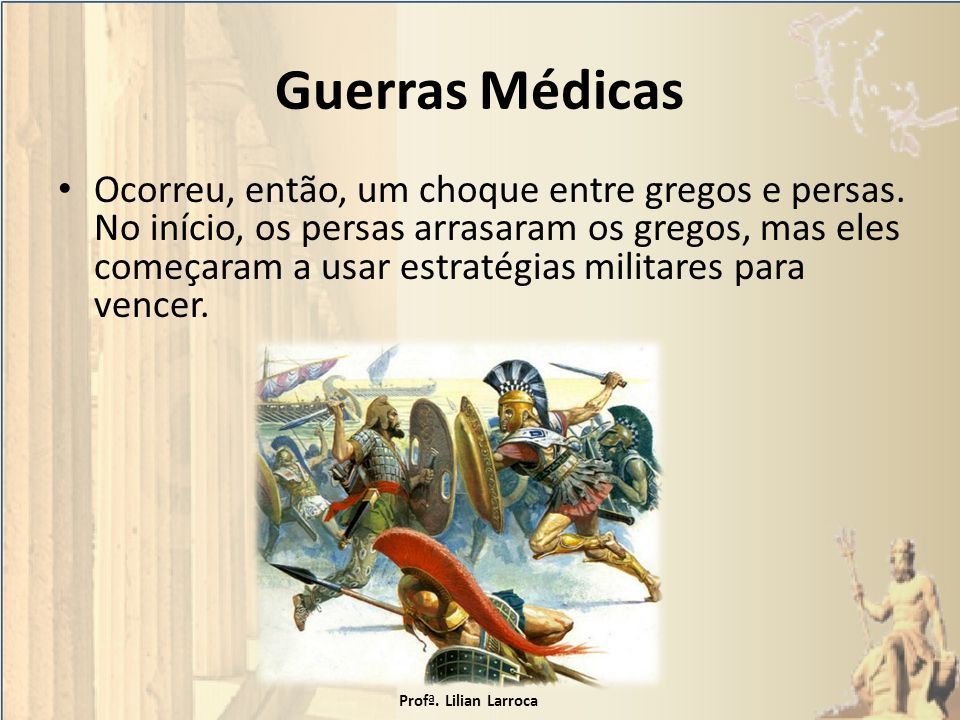 Guerras Médicas Ocorreu, então, um choque entre gregos e persas. No início, os persas arrasaram os gregos, mas eles começaram a usar estratégias milit