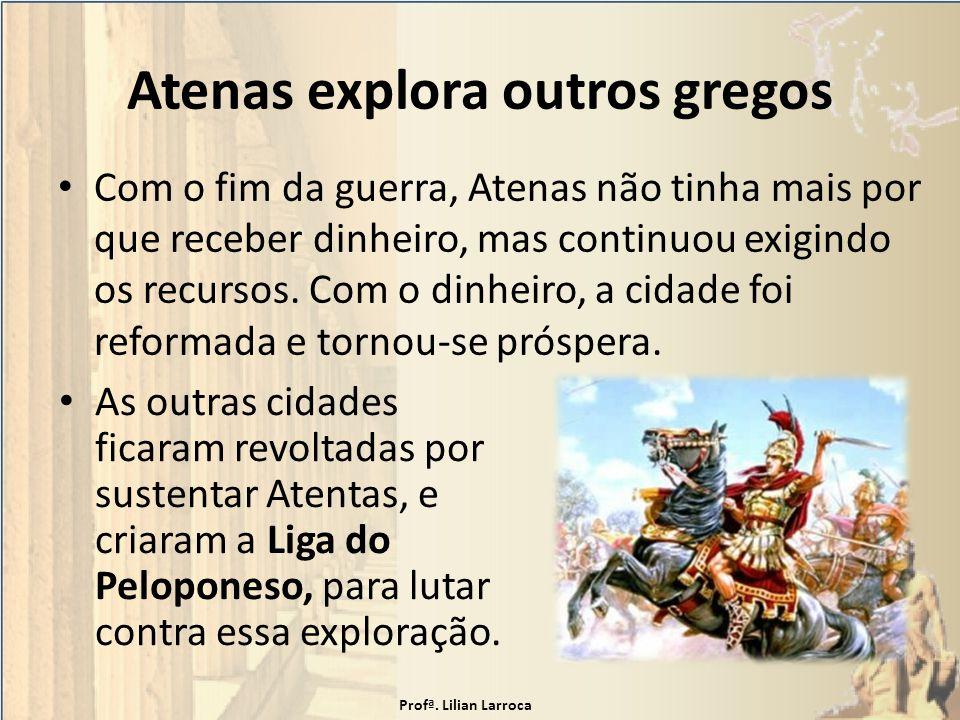 Atenas explora outros gregos Com o fim da guerra, Atenas não tinha mais por que receber dinheiro, mas continuou exigindo os recursos. Com o dinheiro,