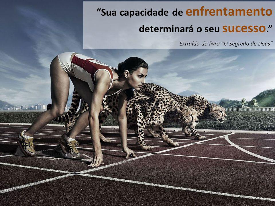 Mas, e as...Sua capacidade de enfrentamento determinará o seu sucesso.