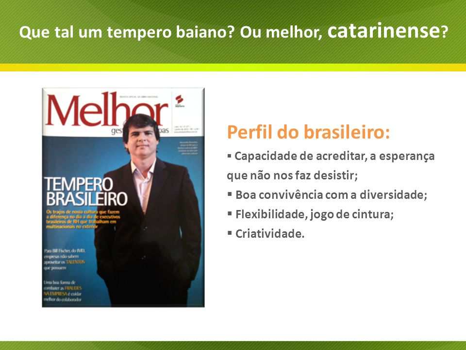 Perfil do brasileiro: Capacidade de acreditar, a esperança que não nos faz desistir; Boa convivência com a diversidade; Flexibilidade, jogo de cintura; Criatividade.