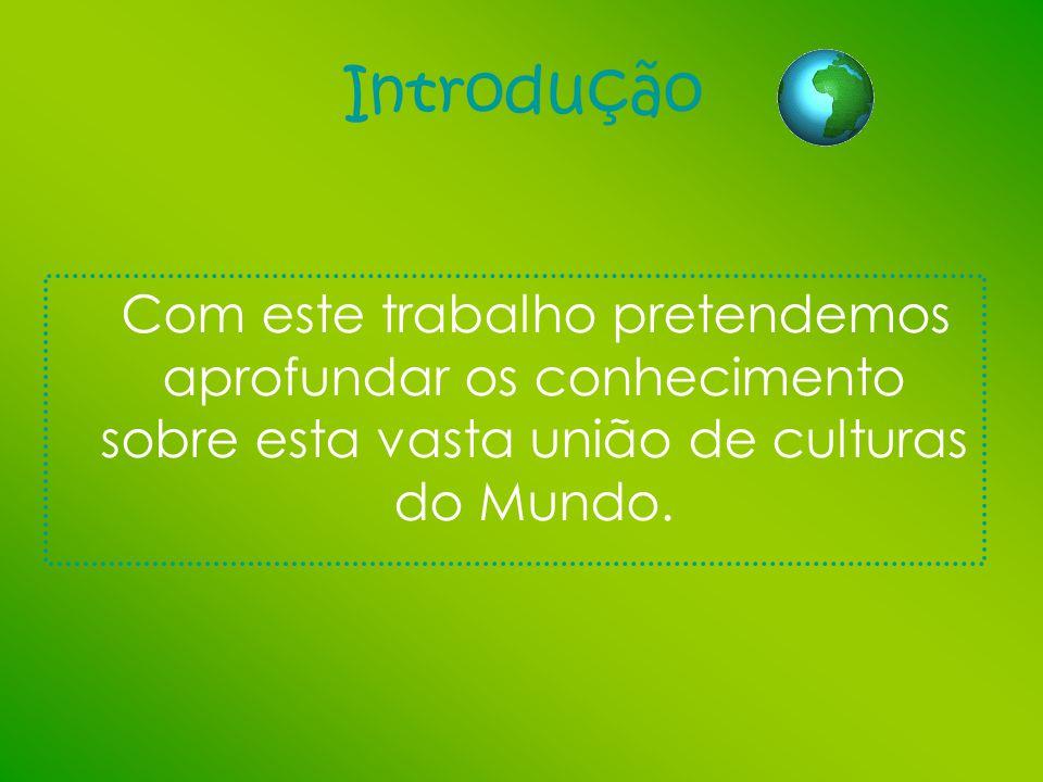 Introdução Com este trabalho pretendemos aprofundar os conhecimento sobre esta vasta união de culturas do Mundo.