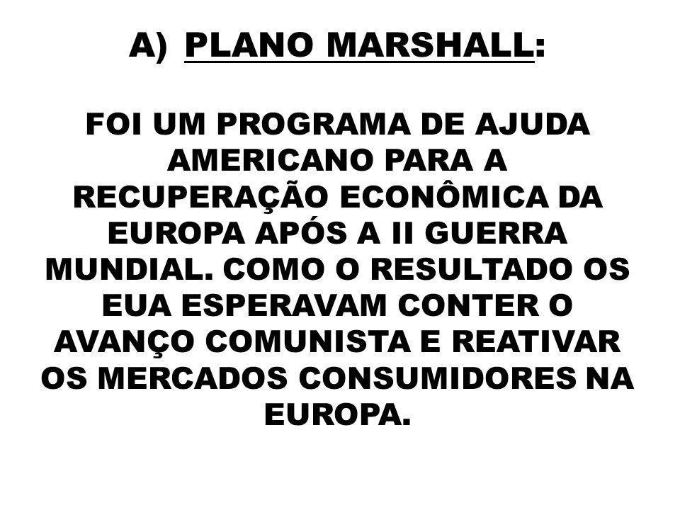 A)PLANO MARSHALL: FOI UM PROGRAMA DE AJUDA AMERICANO PARA A RECUPERAÇÃO ECONÔMICA DA EUROPA APÓS A II GUERRA MUNDIAL. COMO O RESULTADO OS EUA ESPERAVA
