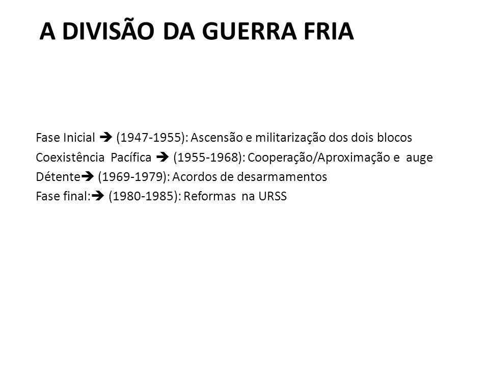 A DIVISÃO DA GUERRA FRIA Fase Inicial (1947-1955): Ascensão e militarização dos dois blocos Coexistência Pacífica (1955-1968): Cooperação/Aproximação