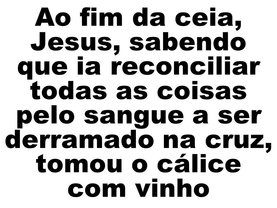 Ao fim da ceia, Jesus, sabendo que ia reconciliar todas as coisas pelo sangue a ser derramado na cruz, tomou o cálice com vinho