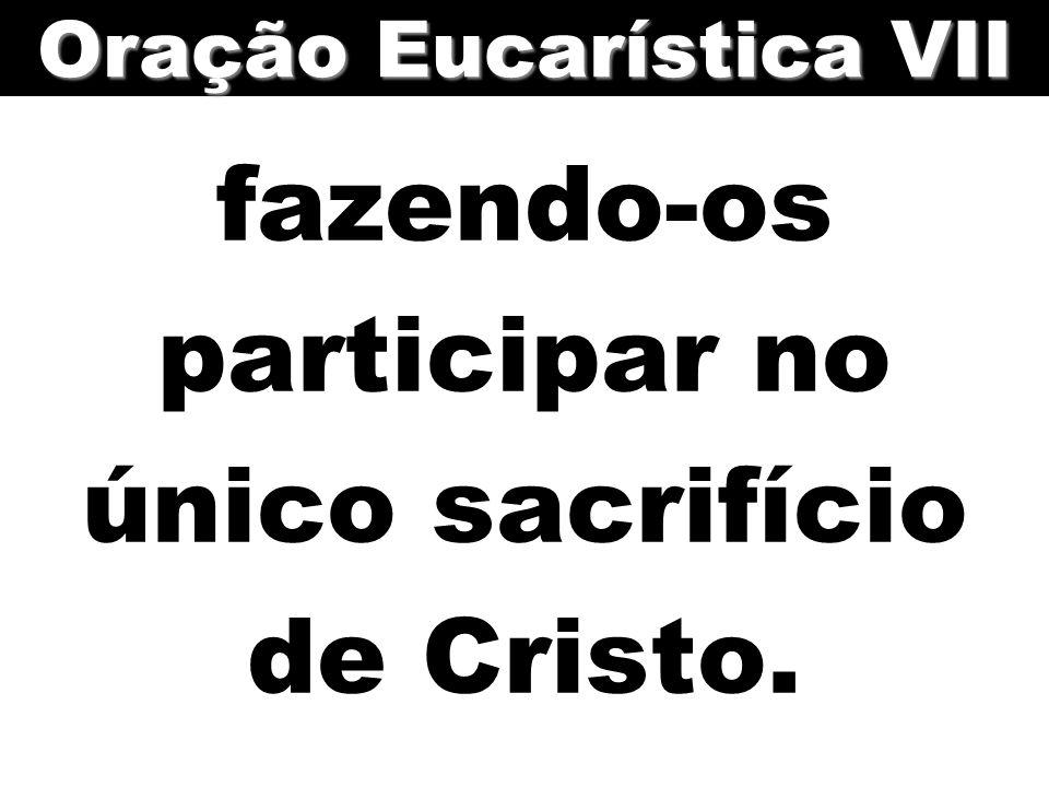 fazendo-os participar no único sacrifício de Cristo. Oração Eucarística VII