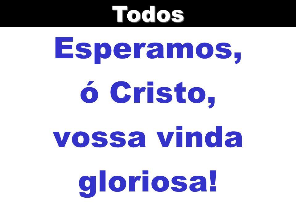 Esperamos, ó Cristo, vossa vinda gloriosa!Todos