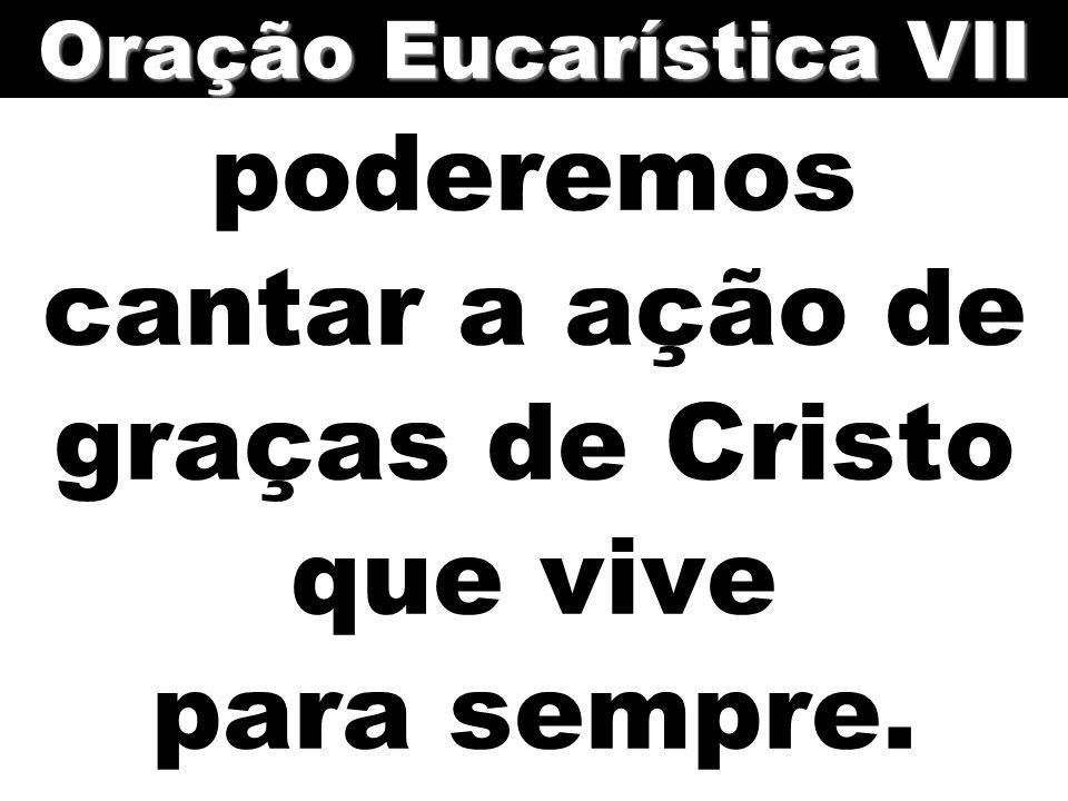 poderemos cantar a ação de graças de Cristo que vive para sempre. Oração Eucarística VII
