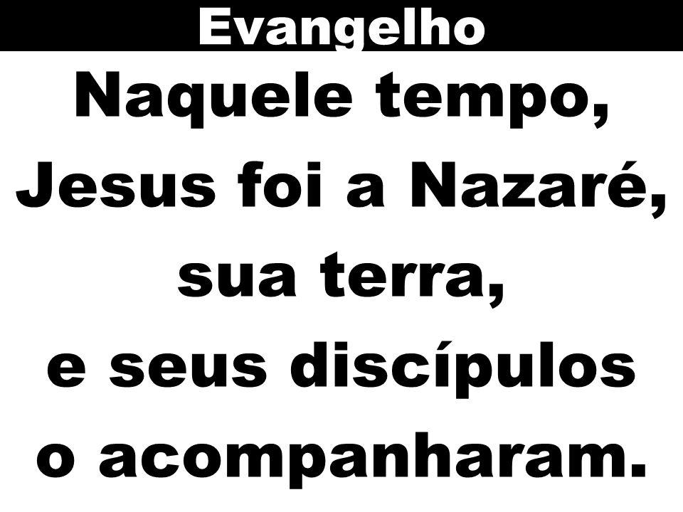 Naquele tempo, Jesus foi a Nazaré, sua terra, e seus discípulos o acompanharam. Evangelho