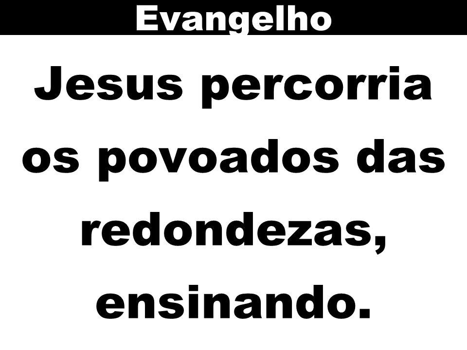 Jesus percorria os povoados das redondezas, ensinando. Evangelho