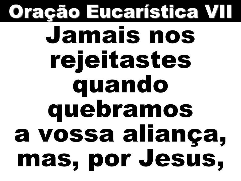 Jamais nos rejeitastes quando quebramos a vossa aliança, mas, por Jesus, Oração Eucarística VII