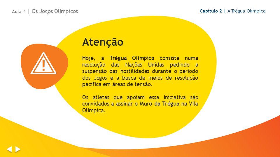 Capítulo 2 | A Trégua Olímpica Aula 4 | Os Jogos Olímpicos Atenção Hoje, a Trégua Olímpica consiste numa resolução das Nações Unidas pedindo a suspensão das hostilidades durante o período dos Jogos e a busca de meios de resolução pacífica em áreas de tensão.
