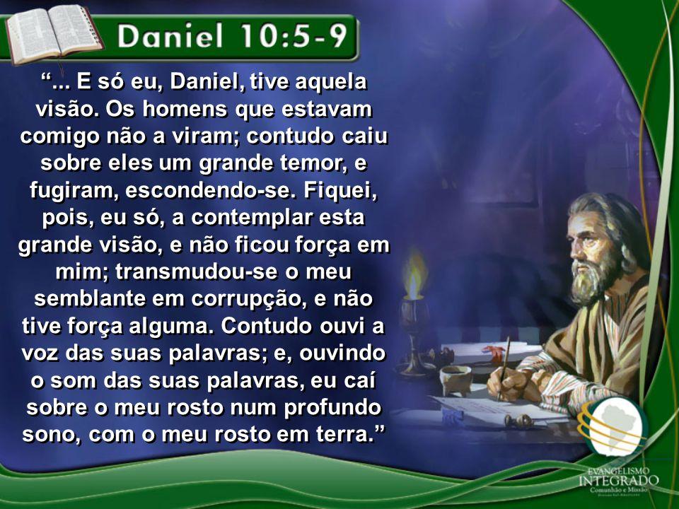 ... E só eu, Daniel, tive aquela visão. Os homens que estavam comigo não a viram; contudo caiu sobre eles um grande temor, e fugiram, escondendo-se. F