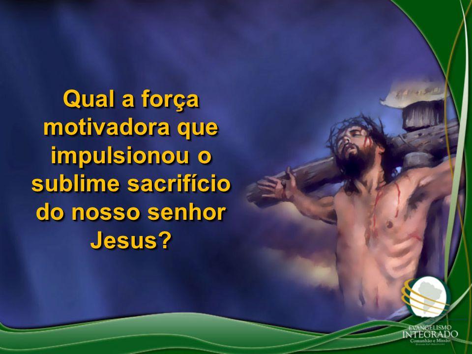 Qual a força motivadora que impulsionou o sublime sacrifício do nosso senhor Jesus?